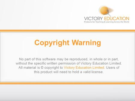 Copyright Warning No part of this software may be reproduced, in whole or in part, without the specific written permission of Victory Education Limited.