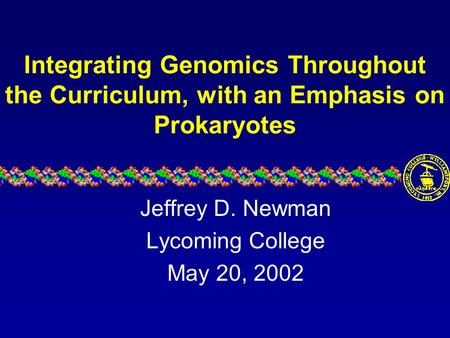 Integrating Genomics Throughout the Curriculum, with an Emphasis on Prokaryotes Jeffrey D. Newman Lycoming College May 20, 2002.