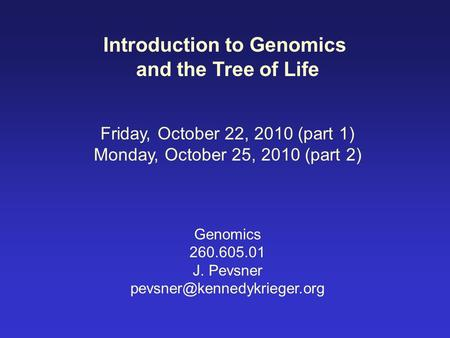 Introduction to Genomics and the Tree of Life Friday, October 22, 2010 (part 1) Monday, October 25, 2010 (part 2) Genomics 260.605.01 J. Pevsner