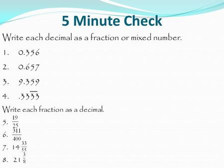 5 Minute Check Write each decimal as a fraction or mixed number. 1. 0.356 2. 0.657 3. 9.359 4..3333 Write each fraction as a decimal. 5. 6. 7. 14 8. 21.