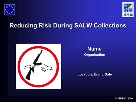 © SEESAC, 2006 Reducing Risk During SALW Collections Name Organisation Location, Event, Date.
