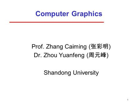 1 Computer Graphics Prof. Zhang Caiming ( 张彩明 ) Dr. Zhou Yuanfeng ( 周元峰 ) Shandong University.