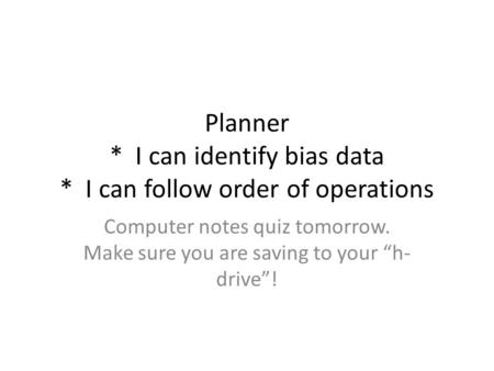 "Planner * I can identify bias data * I can follow order of operations Computer notes quiz tomorrow. Make sure you are saving to your ""h- drive""!"