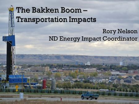 The Bakken Boom – Transportation Impacts Rory Nelson ND Energy Impact Coordinator.