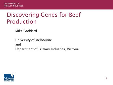 DEPARTMENT OF PRIMARY INDUSTRIES 1 Discovering Genes for Beef Production Mike Goddard University of Melbourne and Department of Primary Indusries, Victoria.