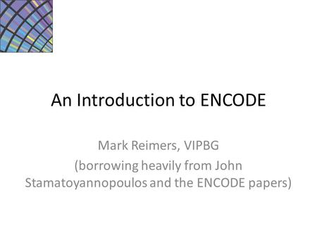 An Introduction to ENCODE Mark Reimers, VIPBG (borrowing heavily from John Stamatoyannopoulos and the ENCODE papers)