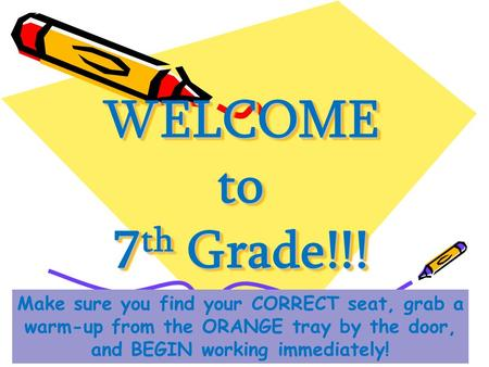 WELCOME to 7 th Grade!!! Make sure you find your CORRECT seat, grab a warm-up from the ORANGE tray by the door, and BEGIN working immediately!