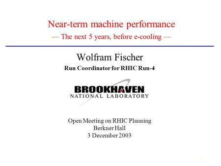 1 Near-term machine performance — The next 5 years, before e-cooling — Wolfram Fischer Run Coordinator for RHIC Run-4 Open Meeting on RHIC Planning Berkner.
