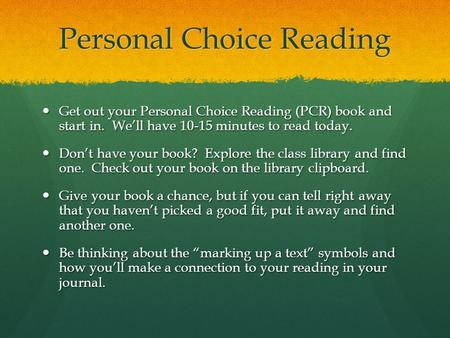 Personal Choice Reading Get out your Personal Choice Reading (PCR) book and start in. We'll have 10-15 minutes to read today. Get out your Personal Choice.