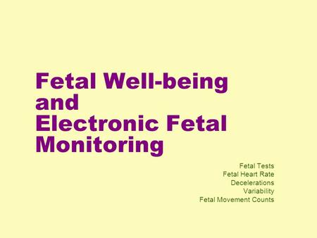 Fetal Well-being and Electronic Fetal Monitoring Fetal Tests Fetal Heart Rate Decelerations Variability Fetal Movement Counts.