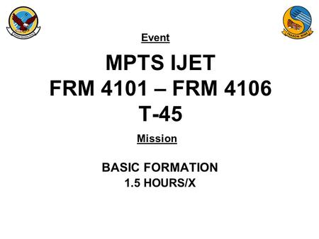 Event Mission MPTS IJET FRM 4101 – FRM 4106 T-45 BASIC FORMATION 1.5 HOURS/X.