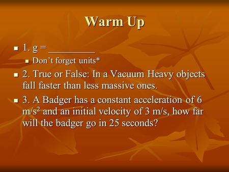 Warm Up 1. g = _________ 1. g = _________ Don't forget units* Don't forget units* 2. True or False: In a Vacuum Heavy objects fall faster than less massive.