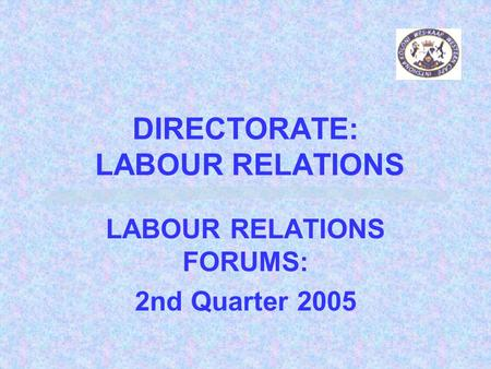 DIRECTORATE: LABOUR RELATIONS LABOUR RELATIONS FORUMS: 2nd Quarter 2005.