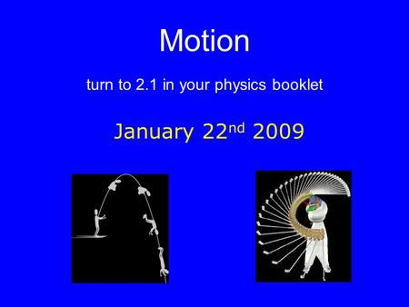 Motion turn to 2.1 in your physics booklet January 22 nd 2009.