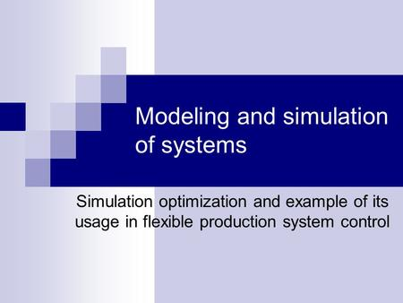 Modeling and simulation of systems Simulation optimization and example of its usage in flexible production system control.