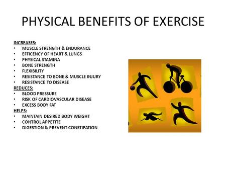 PHYSICAL BENEFITS OF EXERCISE INCREASES: MUSCLE STRENGTH & ENDURANCE EFFICENCY OF HEART & LUNGS PHYSICAL STAMINA BONE STRENGTH FLEXIBILITY RESISTANCE TO.