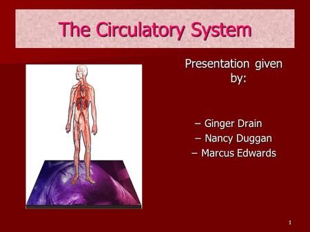 1 The Circulatory System Presentation given by: –G–Ginger Drain –N–Nancy Duggan –M–Marcus Edwards.