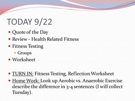 TODAY 9/22 Quote of the Day Review - Health Related Fitness Fitness Testing Groups Worksheet TURN IN: Fitness Testing, Reflection Worksheet Home Work: