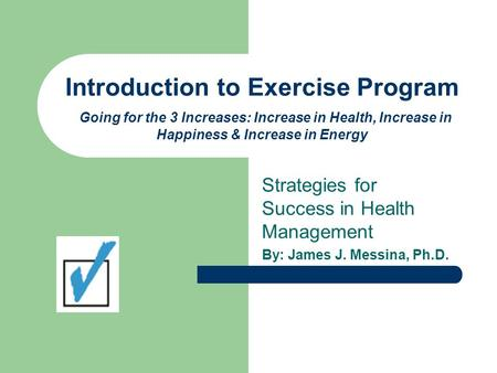 Introduction to Exercise Program Going for the 3 Increases: Increase in Health, Increase in Happiness & Increase in Energy Strategies for Success in Health.