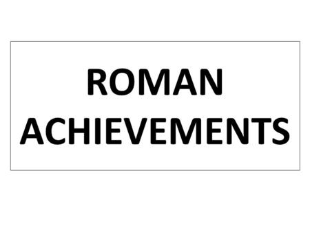 ROMAN ACHIEVEMENTS Essential Question: What were the important contributions of Ancient Rome? Warm-Up Question: In complete sentences, Name three things.