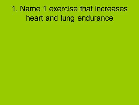 1. Name 1 exercise that increases heart and lung endurance.