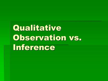 Qualitative Observation vs. Inference What is an observation? A.When you observe, you become aware of something using one of your senses. Your five senses.