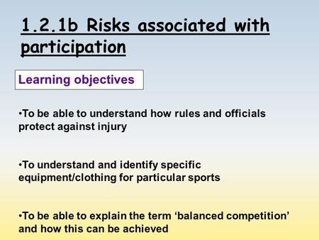 1.2.1b Risks associated with participation Learning objectives To be able to understand how rules and officials protect against injury To understand and.