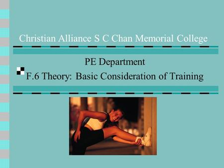 Christian Alliance S C Chan Memorial College PE Department F.6 Theory: Basic Consideration of Training.