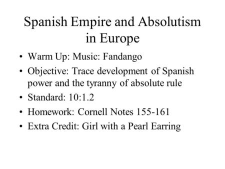 Spanish Empire and Absolutism in Europe Warm Up: Music: Fandango Objective: Trace development of Spanish power and the tyranny of absolute rule Standard: