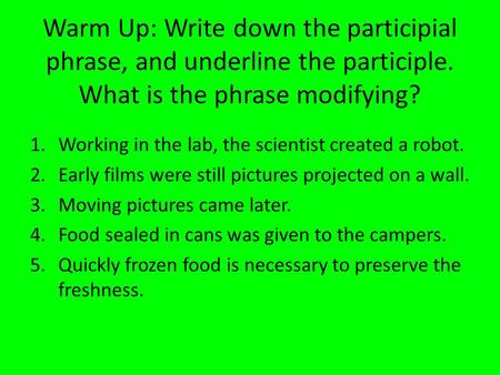 Warm Up: Write down the participial phrase, and underline the participle. What is the phrase modifying? 1.Working in the lab, the scientist created a robot.