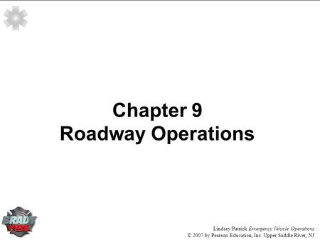 Lindsey/Patrick Emergency Vehicle Operations © 2007 by Pearson Education, Inc. Upper Saddle River, NJ Chapter 9 Roadway Operations.