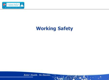 Better Health. No Hassles. Working Safety. Better Health. No Hassles. Why is working safely important?