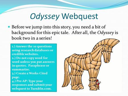 Odyssey Webquest Before we jump into this story, you need a bit of background for this epic tale. After all, the Odyssey is book two in a series! 1.) Answer.