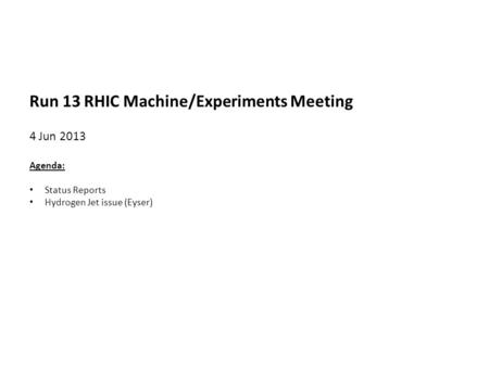 Run 13 RHIC Machine/Experiments Meeting 4 Jun 2013 Agenda: Status Reports Hydrogen Jet issue (Eyser)