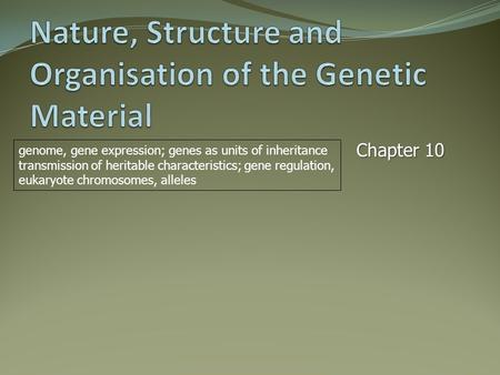 Chapter 10 genome, gene expression; genes as units of inheritance transmission of heritable characteristics; gene regulation, eukaryote chromosomes, alleles.