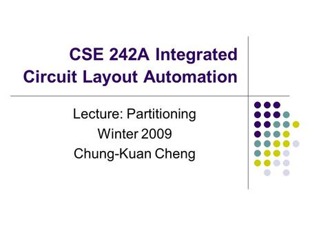 CSE 242A Integrated Circuit Layout Automation Lecture: Partitioning Winter 2009 Chung-Kuan Cheng.
