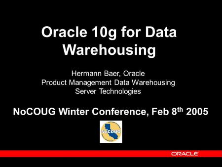 <strong>Oracle</strong> 10g for Data Warehousing Hermann Baer, <strong>Oracle</strong> Product Management Data Warehousing Server Technologies NoCOUG Winter Conference, Feb 8 th 2005.