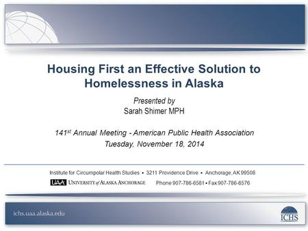 Housing First an Effective Solution to Homelessness in Alaska Presented by Sarah Shimer MPH 141 st Annual Meeting - American Public Health Association.