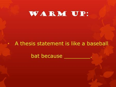 Warm up: A thesis statement is like a baseball bat because ________.