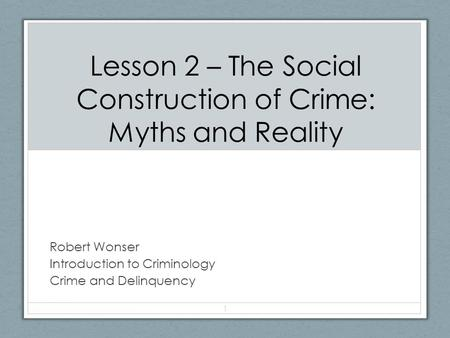 Lesson 2 – The Social Construction of Crime: Myths and Reality Robert Wonser Introduction to Criminology Crime and Delinquency 1.