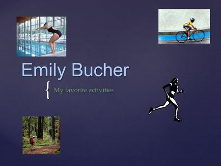 { Emily Bucher My favorite activities. { My running history Began running in 2008 Completed 3 5K races Completed a 10K and (3) 5-milers Completed 2 half-