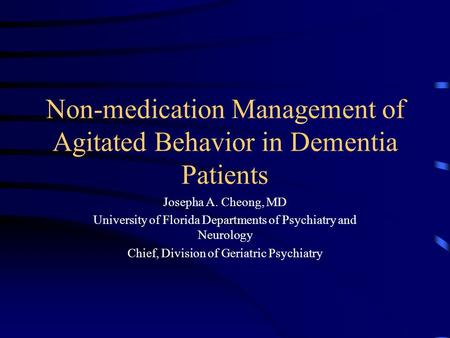Non-medication Management of Agitated Behavior in Dementia Patients Josepha A. Cheong, MD University of Florida Departments of Psychiatry and Neurology.