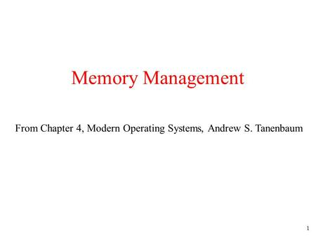 Memory Management From Chapter 4, Modern Operating Systems, Andrew S. Tanenbaum.