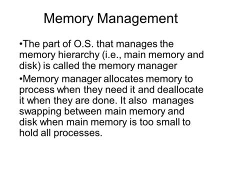 Memory Management The part of O.S. that manages the memory hierarchy (i.e., main memory and disk) is called the memory manager Memory manager allocates.