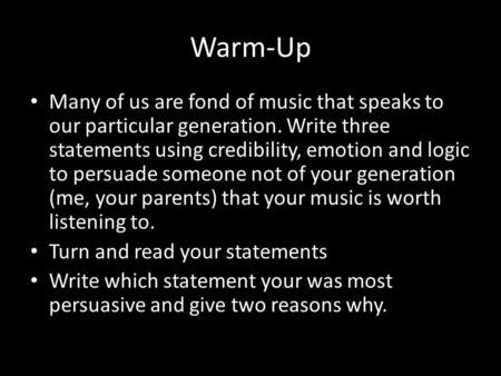 Warm-Up Many of us are fond of music that speaks to our particular generation. Write three statements using credibility, emotion and logic to persuade.