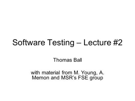 Software Testing – Lecture #2 Thomas Ball with material from M. Young, A. Memon and MSR's FSE group.
