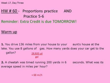 HW # 60 - Proportions practice AND Practice 5-6 Reminder: Extra Credit is due TOMORROW! Warm up Week 17, Day Three 1. You drive 136 miles from your house.