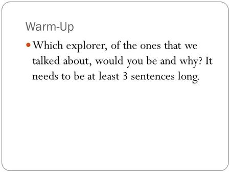 Warm-Up Which explorer, of the ones that we talked about, would you be and why? It needs to be at least 3 sentences long.