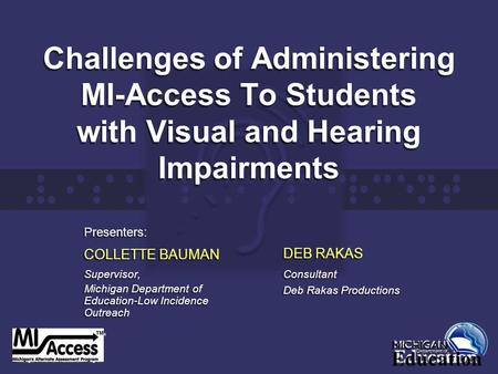 Challenges of Administering MI-Access To Students with Visual and Hearing Impairments Presenters: COLLETTE BAUMAN Supervisor, Michigan Department of Education-Low.
