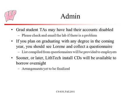 CS 638, Fall 2001 Admin Grad student TAs may have had their accounts disabled –Please check and email the lab if there is a problem If you plan on graduating.